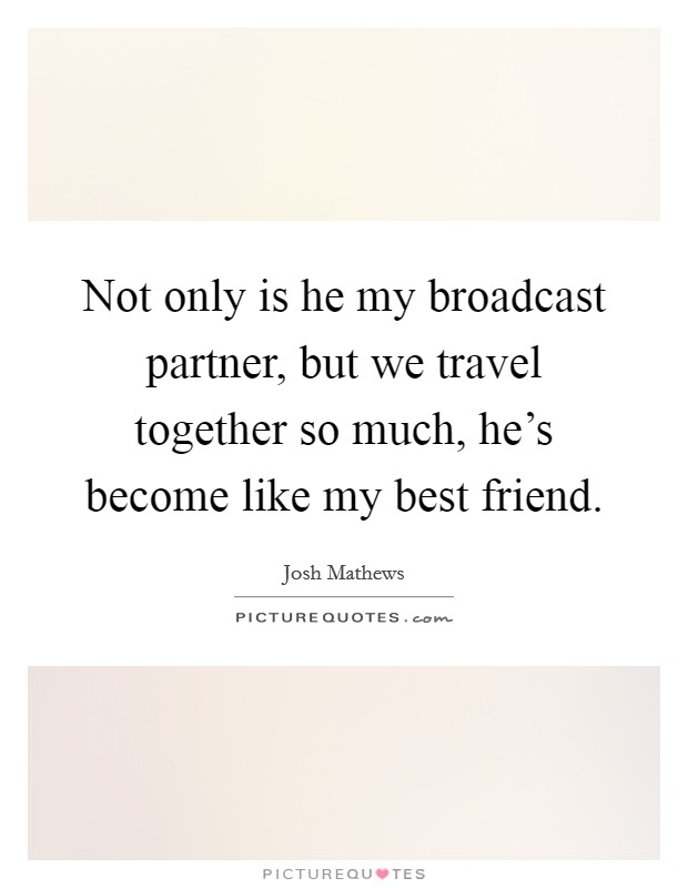 Not only is he my broadcast partner, but we travel together so much, he's become like my best friend. Picture Quote #1