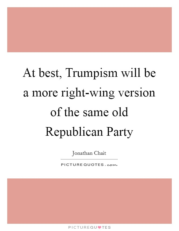 At best, Trumpism will be a more right-wing version of the same old Republican Party Picture Quote #1