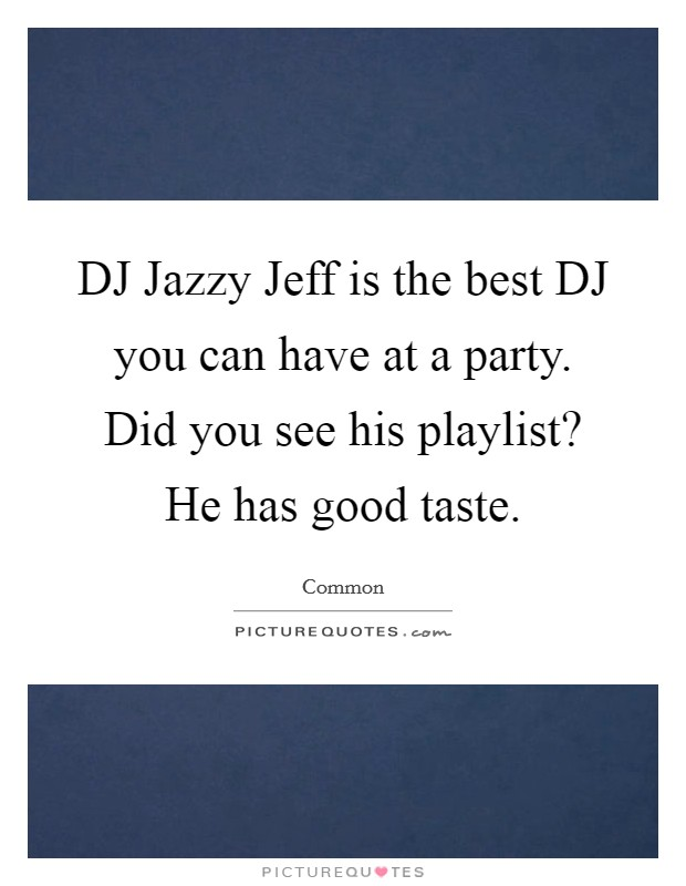 DJ Jazzy Jeff is the best DJ you can have at a party. Did you see his playlist? He has good taste Picture Quote #1