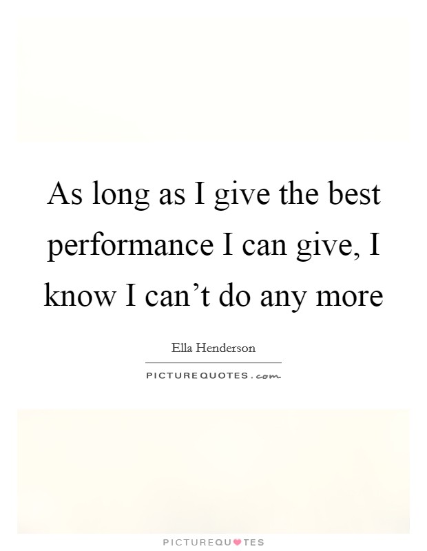 As long as I give the best performance I can give, I know I can't do any more Picture Quote #1