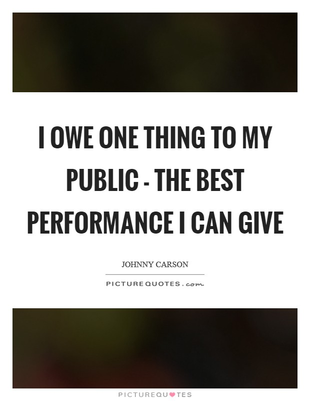 I owe one thing to my public - the best performance I can give Picture Quote #1