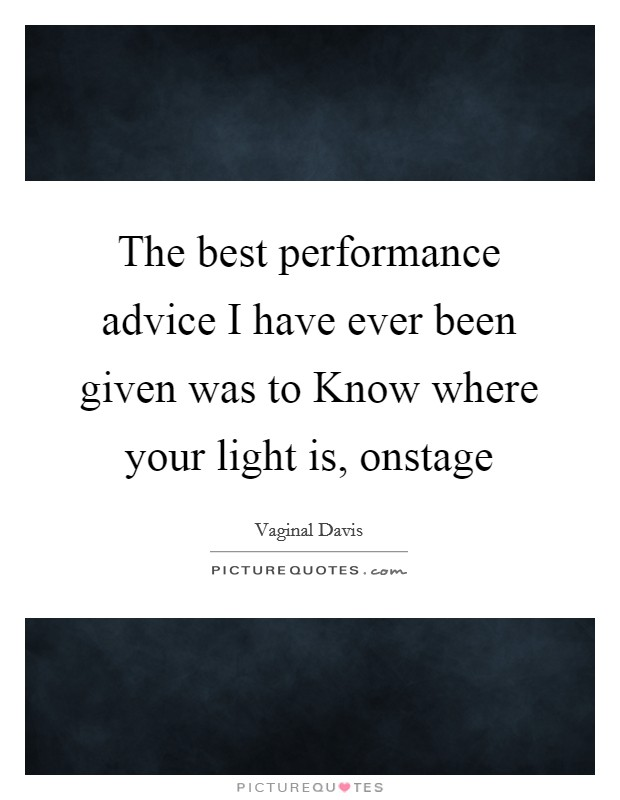 The best performance advice I have ever been given was to Know where your light is, onstage Picture Quote #1
