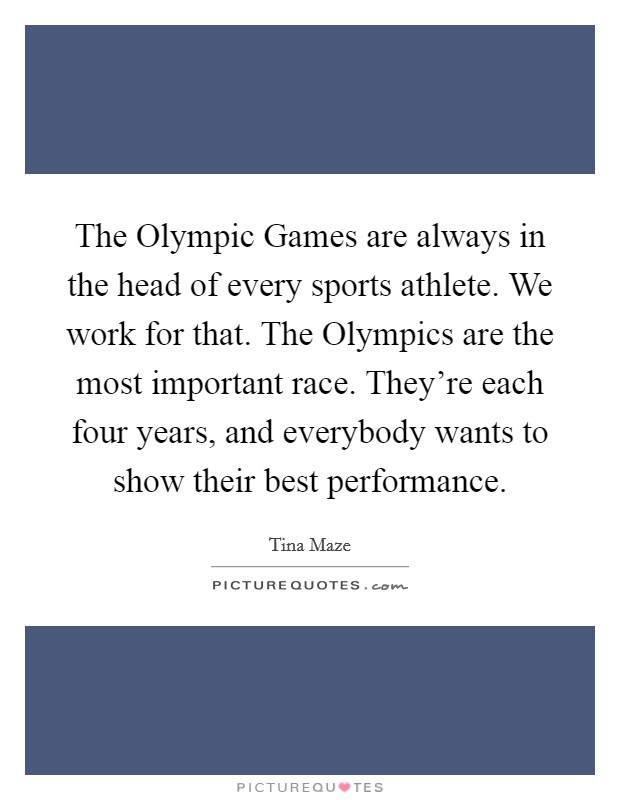 The Olympic Games are always in the head of every sports athlete. We work for that. The Olympics are the most important race. They're each four years, and everybody wants to show their best performance Picture Quote #1