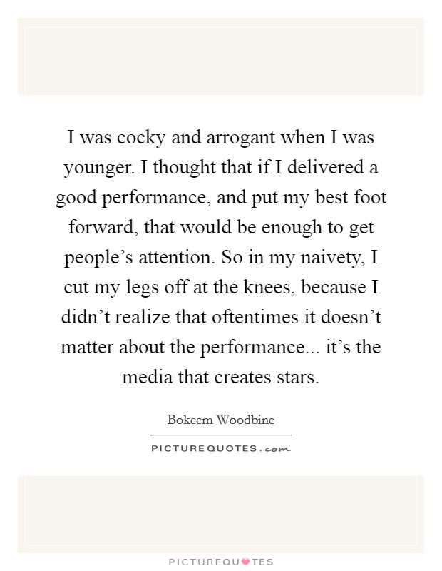 I was cocky and arrogant when I was younger. I thought that if I delivered a good performance, and put my best foot forward, that would be enough to get people's attention. So in my naivety, I cut my legs off at the knees, because I didn't realize that oftentimes it doesn't matter about the performance... it's the media that creates stars Picture Quote #1