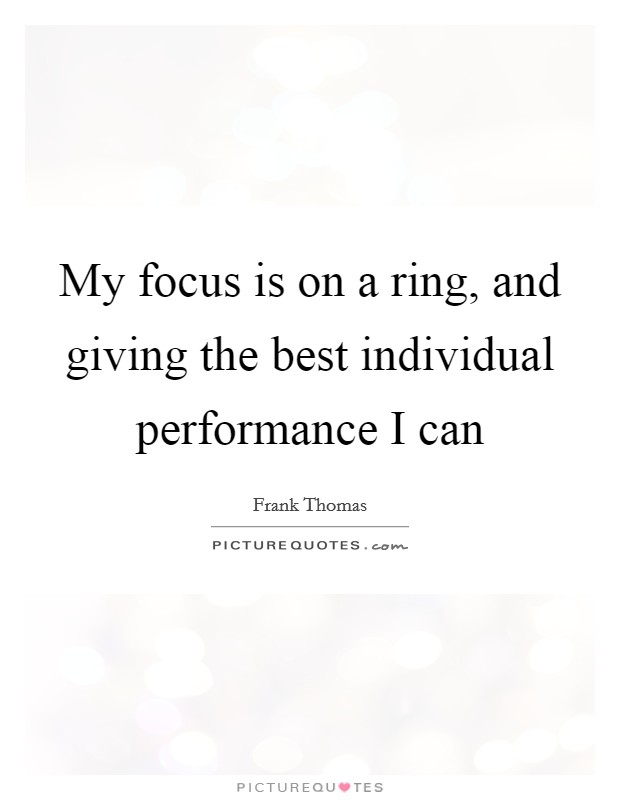 My focus is on a ring, and giving the best individual performance I can Picture Quote #1