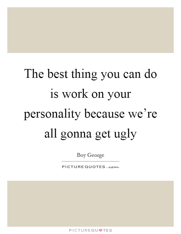 The best thing you can do is work on your personality because we're all gonna get ugly Picture Quote #1