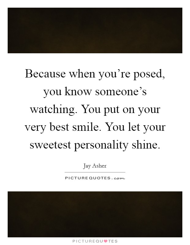 Because when you're posed, you know someone's watching. You put on your very best smile. You let your sweetest personality shine Picture Quote #1