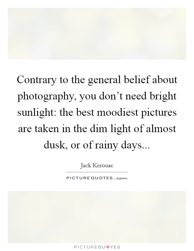 Contrary to the general belief about photography, you don't need bright sunlight: the best moodiest pictures are taken in the dim light of almost dusk, or of rainy days Picture Quote #1