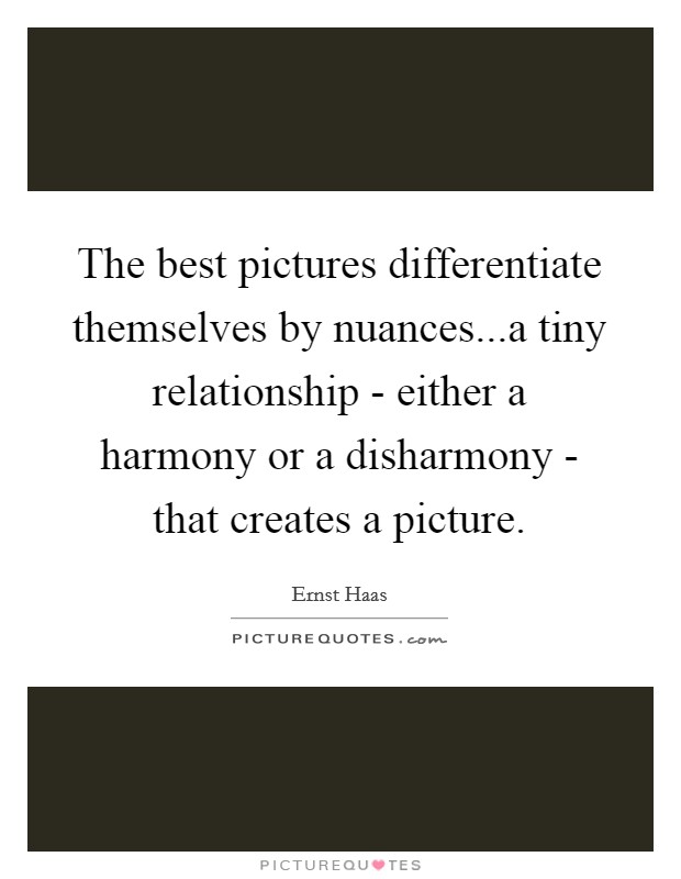 The best pictures differentiate themselves by nuances...a tiny relationship - either a harmony or a disharmony - that creates a picture Picture Quote #1