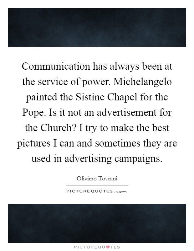 Communication has always been at the service of power. Michelangelo painted the Sistine Chapel for the Pope. Is it not an advertisement for the Church? I try to make the best pictures I can and sometimes they are used in advertising campaigns Picture Quote #1