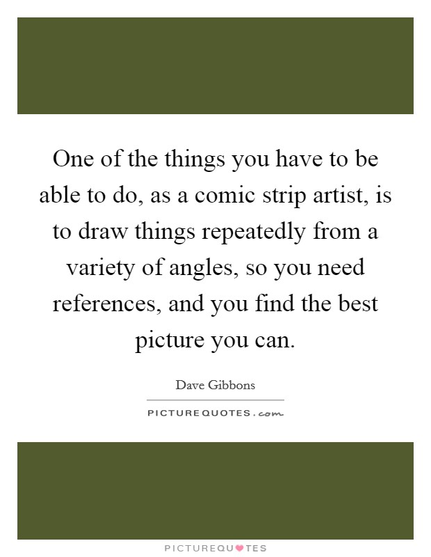 One of the things you have to be able to do, as a comic strip artist, is to draw things repeatedly from a variety of angles, so you need references, and you find the best picture you can Picture Quote #1
