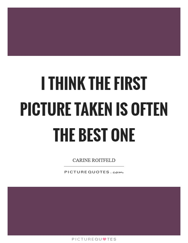 I think the first picture taken is often the best one Picture Quote #1