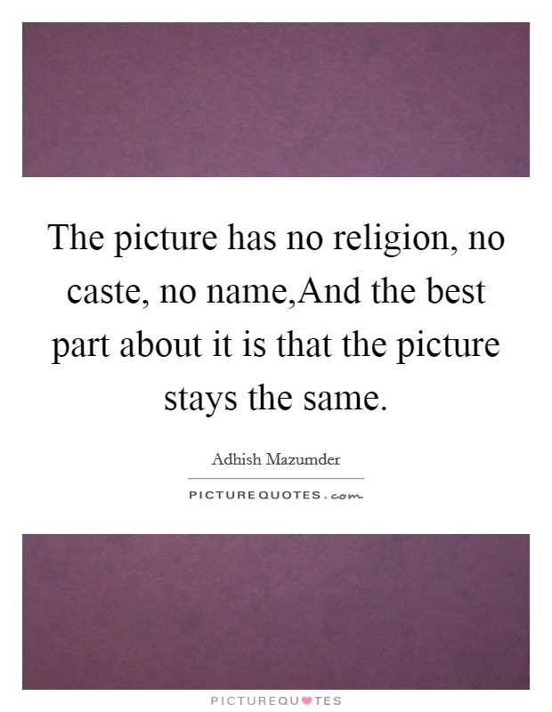 The picture has no religion, no caste, no name,And the best part about it is that the picture stays the same Picture Quote #1