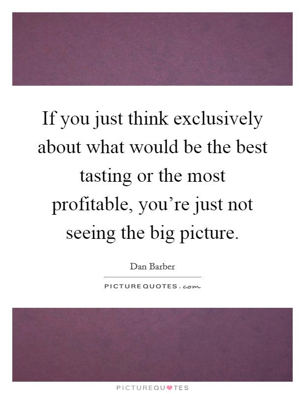 If you just think exclusively about what would be the best tasting or the most profitable, you're just not seeing the big picture Picture Quote #1