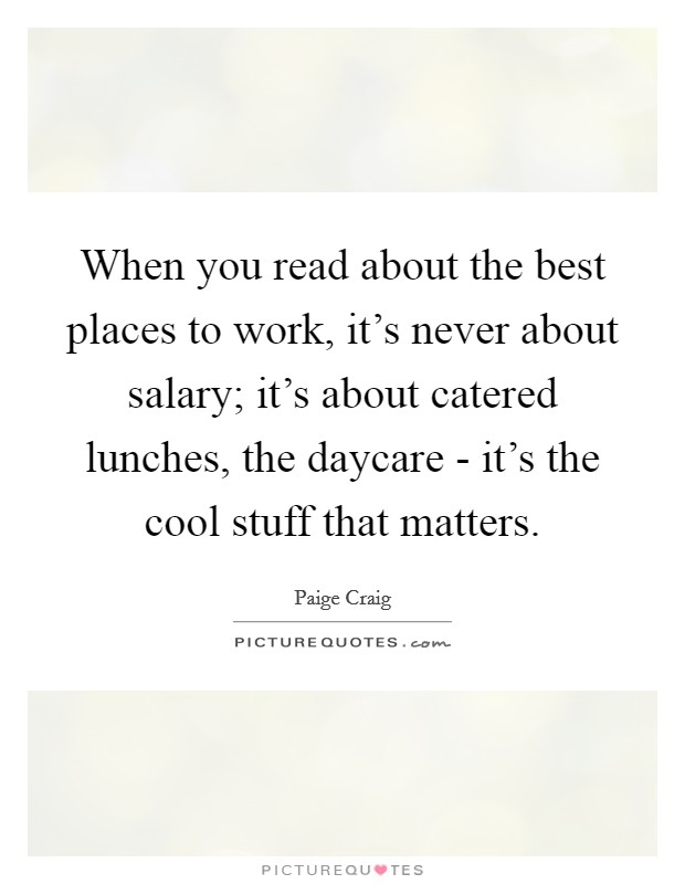 When you read about the best places to work, it's never about salary; it's about catered lunches, the daycare - it's the cool stuff that matters Picture Quote #1