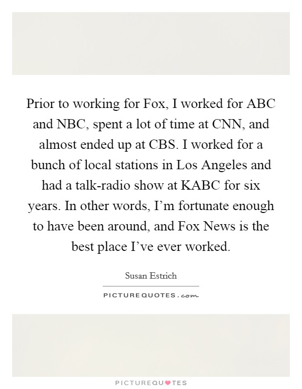 Prior to working for Fox, I worked for ABC and NBC, spent a lot of time at CNN, and almost ended up at CBS. I worked for a bunch of local stations in Los Angeles and had a talk-radio show at KABC for six years. In other words, I'm fortunate enough to have been around, and Fox News is the best place I've ever worked Picture Quote #1