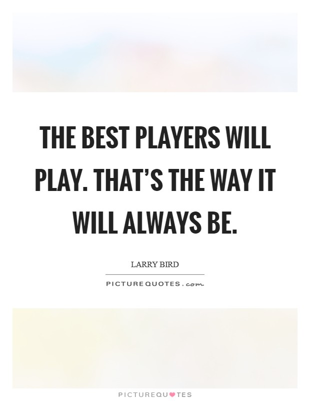 The best players will play. That's the way it will always be Picture Quote #1