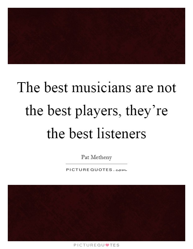 The best musicians are not the best players, they're the best listeners Picture Quote #1