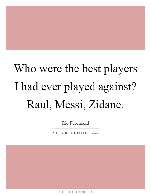 Who were the best players I had ever played against? Raul, Messi, Zidane Picture Quote #1