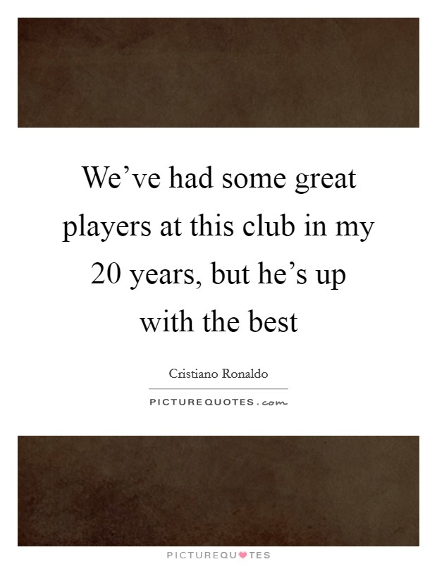 We've had some great players at this club in my 20 years, but he's up with the best Picture Quote #1