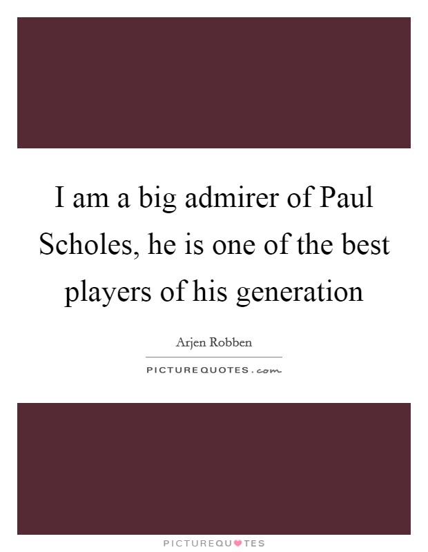 I am a big admirer of Paul Scholes, he is one of the best players of his generation Picture Quote #1