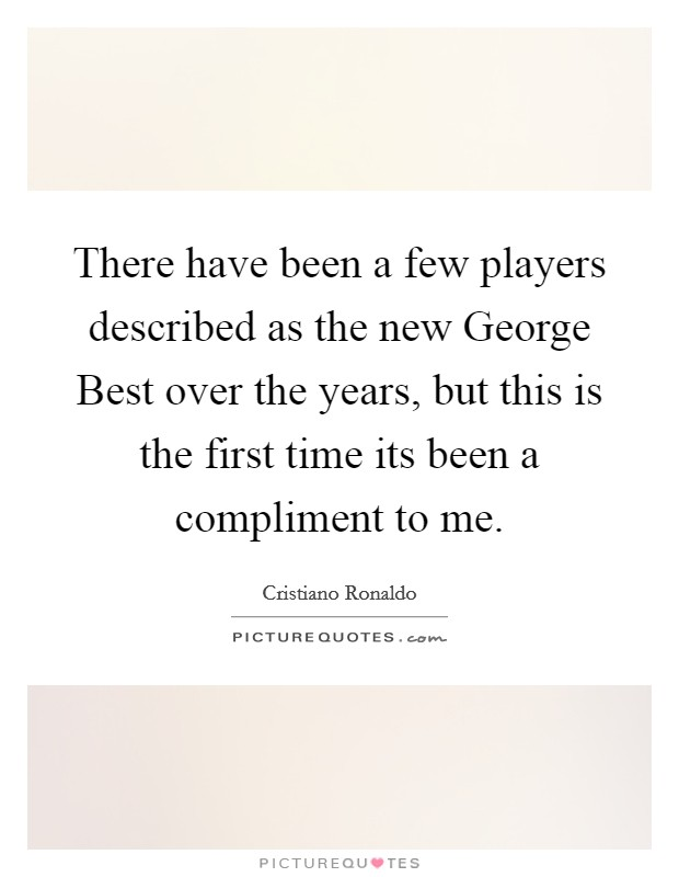 There have been a few players described as the new George Best over the years, but this is the first time its been a compliment to me Picture Quote #1