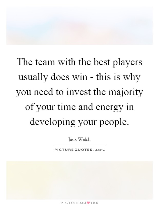 The team with the best players usually does win - this is why you need to invest the majority of your time and energy in developing your people Picture Quote #1