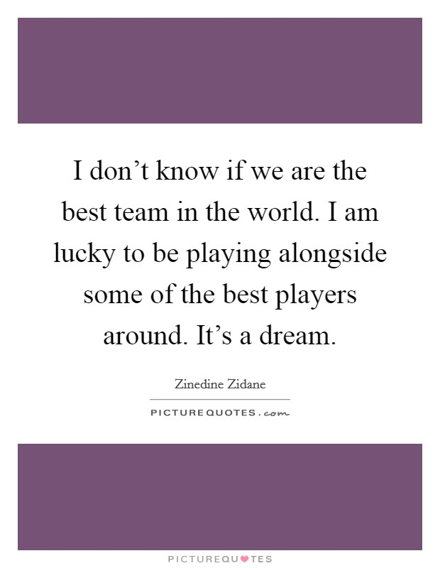 I don't know if we are the best team in the world. I am lucky to be playing alongside some of the best players around. It's a dream Picture Quote #1