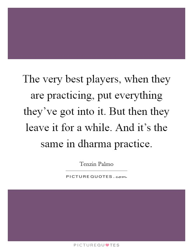 The very best players, when they are practicing, put everything they've got into it. But then they leave it for a while. And it's the same in dharma practice Picture Quote #1