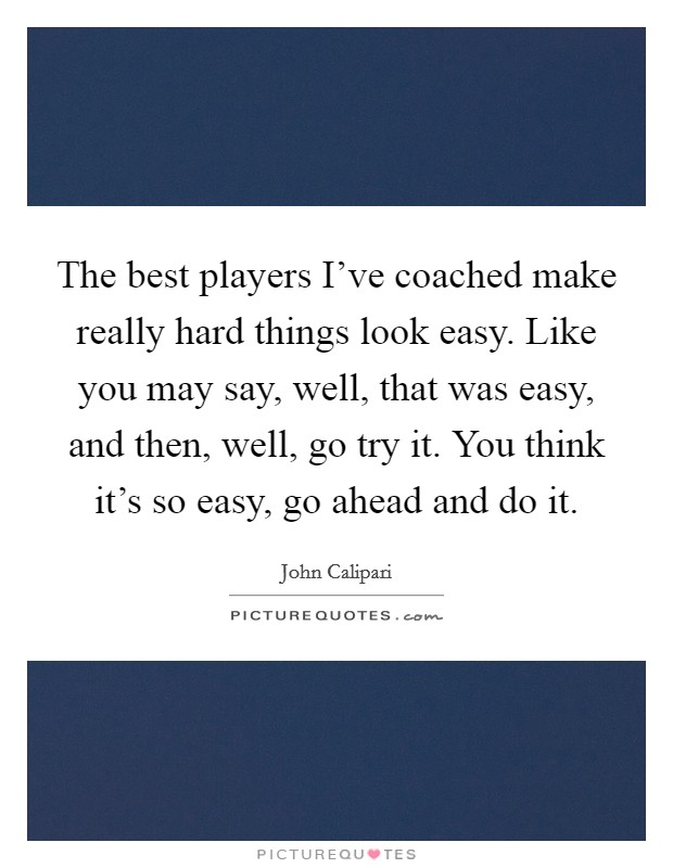 The best players I've coached make really hard things look easy. Like you may say, well, that was easy, and then, well, go try it. You think it's so easy, go ahead and do it Picture Quote #1