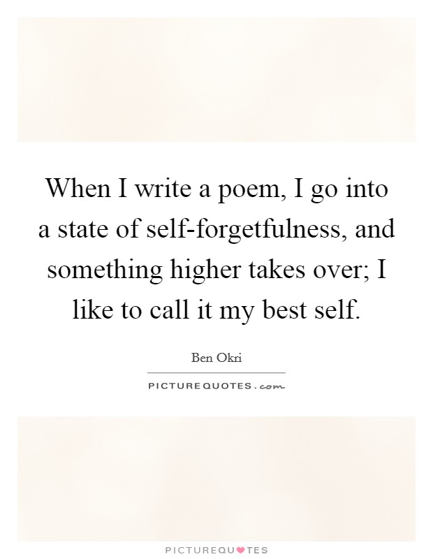 When I write a poem, I go into a state of self-forgetfulness, and something higher takes over; I like to call it my best self Picture Quote #1