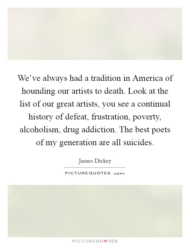 We've always had a tradition in America of hounding our artists to death. Look at the list of our great artists, you see a continual history of defeat, frustration, poverty, alcoholism, drug addiction. The best poets of my generation are all suicides Picture Quote #1