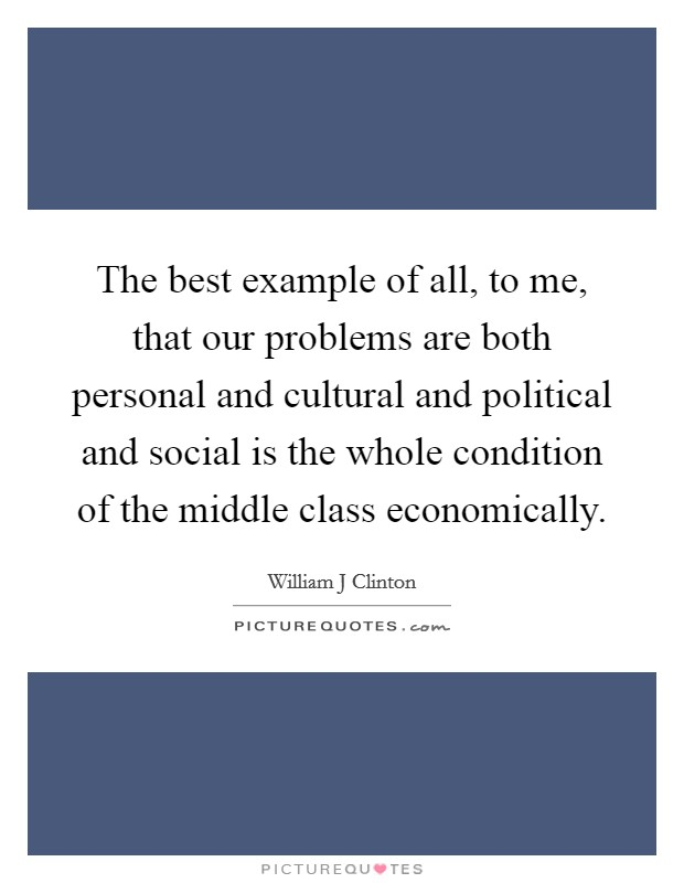 The best example of all, to me, that our problems are both personal and cultural and political and social is the whole condition of the middle class economically Picture Quote #1