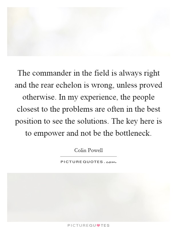 The commander in the field is always right and the rear echelon is wrong, unless proved otherwise. In my experience, the people closest to the problems are often in the best position to see the solutions. The key here is to empower and not be the bottleneck Picture Quote #1