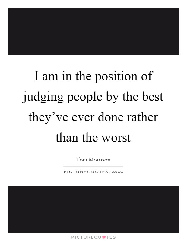 I am in the position of judging people by the best they've ever done rather than the worst Picture Quote #1