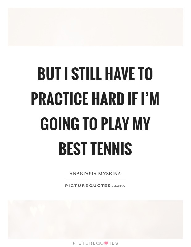 But I still have to practice hard if I'm going to play my best tennis Picture Quote #1