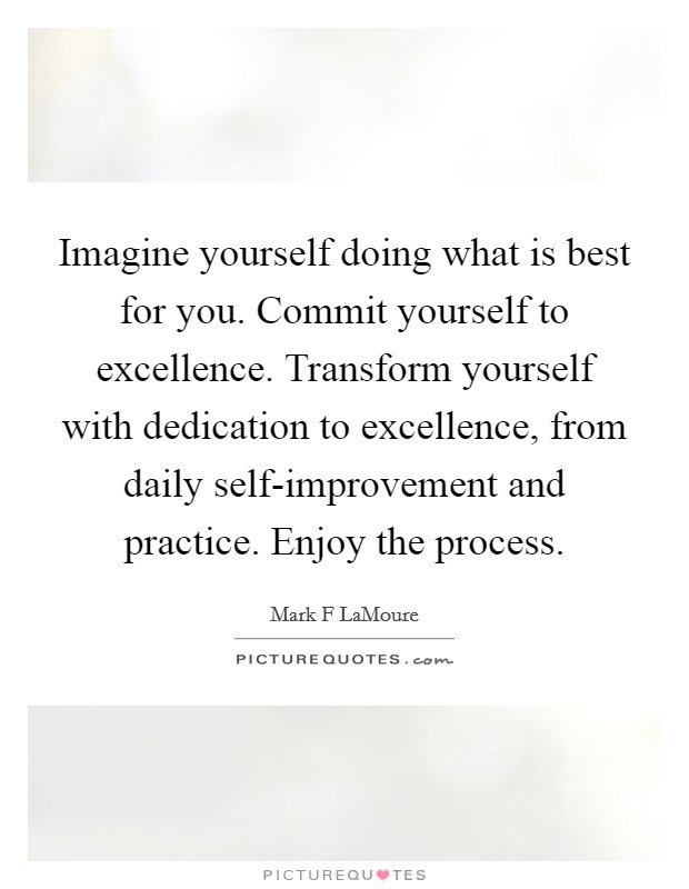 Imagine yourself doing what is best for you. Commit yourself to excellence. Transform yourself with dedication to excellence, from daily self-improvement and practice. Enjoy the process. Picture Quote #1