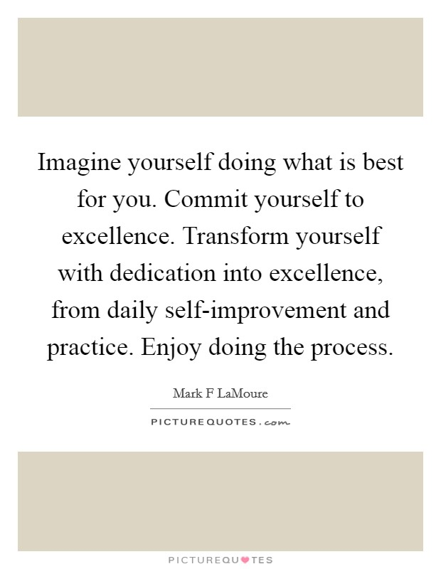 Imagine yourself doing what is best for you. Commit yourself to excellence. Transform yourself with dedication into excellence, from daily self-improvement and practice. Enjoy doing the process Picture Quote #1