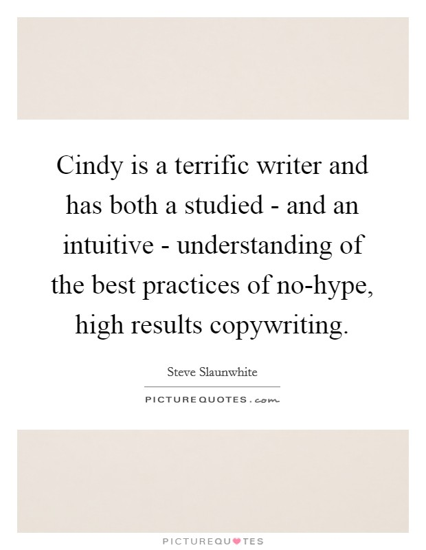 Cindy is a terrific writer and has both a studied - and an intuitive - understanding of the best practices of no-hype, high results copywriting Picture Quote #1