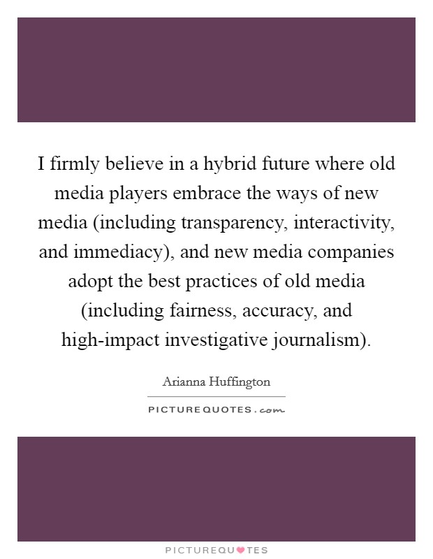 I firmly believe in a hybrid future where old media players embrace the ways of new media (including transparency, interactivity, and immediacy), and new media companies adopt the best practices of old media (including fairness, accuracy, and high-impact investigative journalism) Picture Quote #1