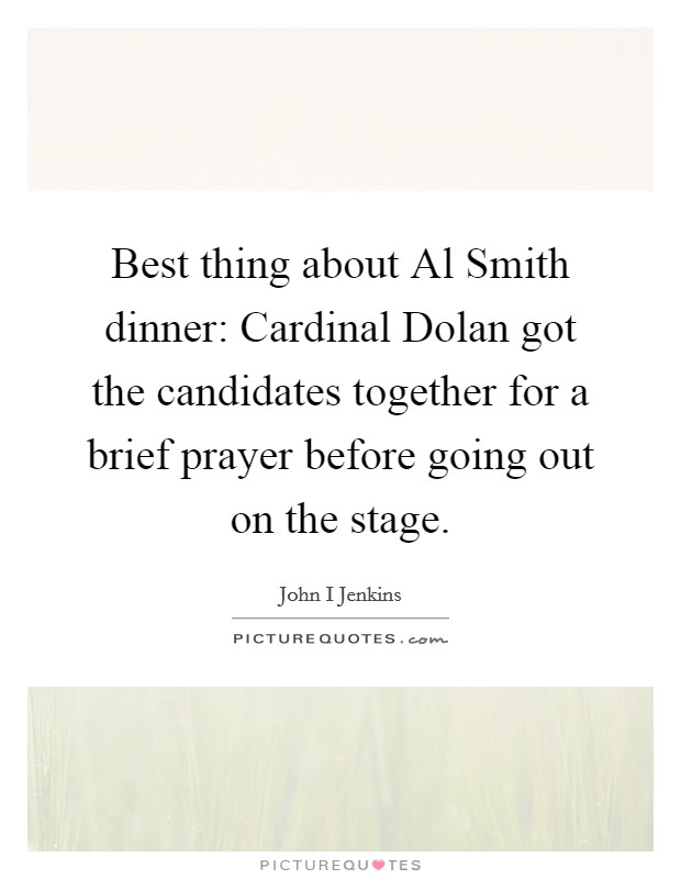 Best thing about Al Smith dinner: Cardinal Dolan got the candidates together for a brief prayer before going out on the stage Picture Quote #1