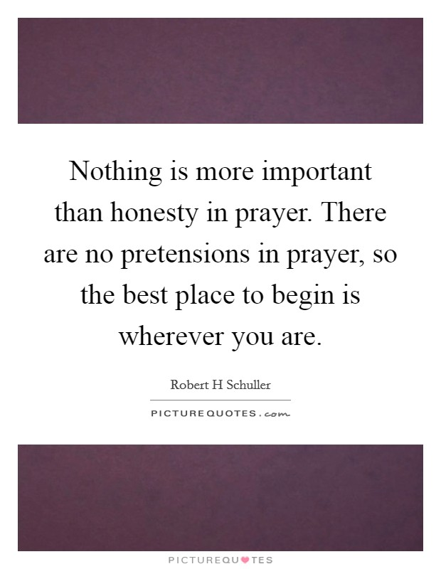 Nothing is more important than honesty in prayer. There are no pretensions in prayer, so the best place to begin is wherever you are Picture Quote #1