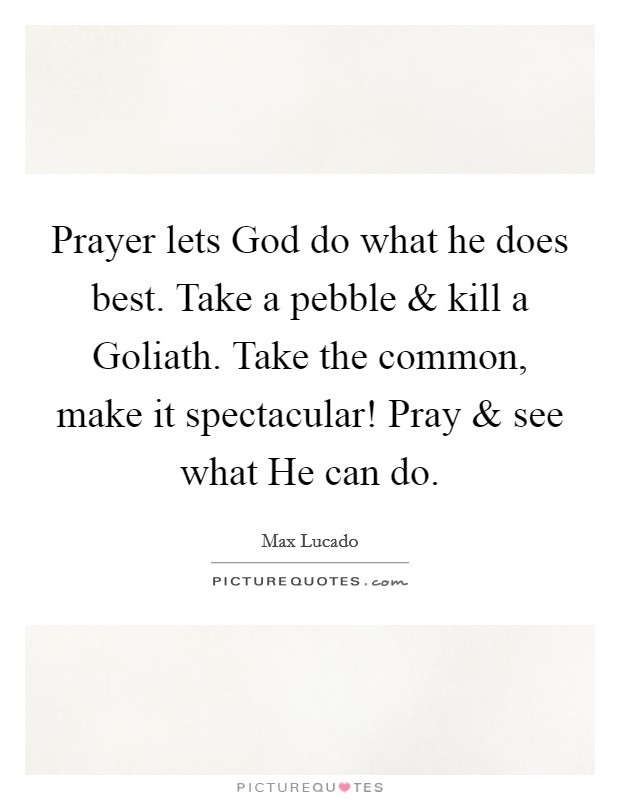 Prayer lets God do what he does best. Take a pebble and kill a Goliath. Take the common, make it spectacular! Pray and see what He can do Picture Quote #1