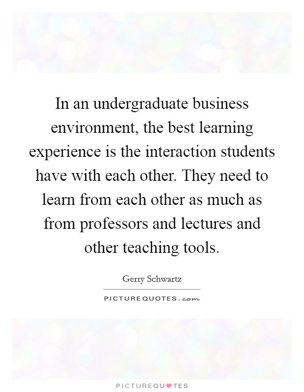 In an undergraduate business environment, the best learning experience is the interaction students have with each other. They need to learn from each other as much as from professors and lectures and other teaching tools Picture Quote #1