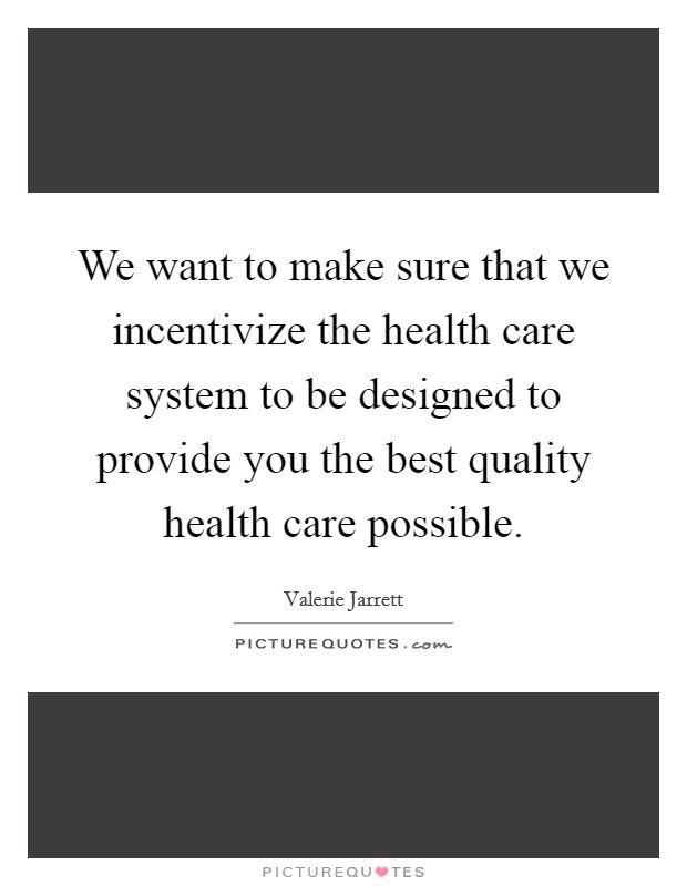 We want to make sure that we incentivize the health care system to be designed to provide you the best quality health care possible Picture Quote #1