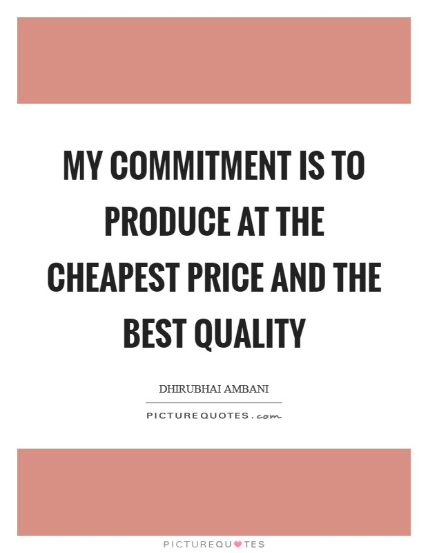My commitment is to produce at the cheapest price and the best quality Picture Quote #1