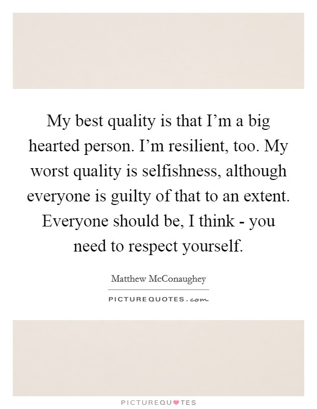 My best quality is that I'm a big hearted person. I'm resilient, too. My worst quality is selfishness, although everyone is guilty of that to an extent. Everyone should be, I think - you need to respect yourself Picture Quote #1