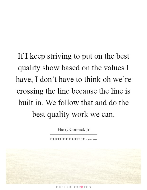 If I keep striving to put on the best quality show based on the values I have, I don't have to think oh we're crossing the line because the line is built in. We follow that and do the best quality work we can Picture Quote #1