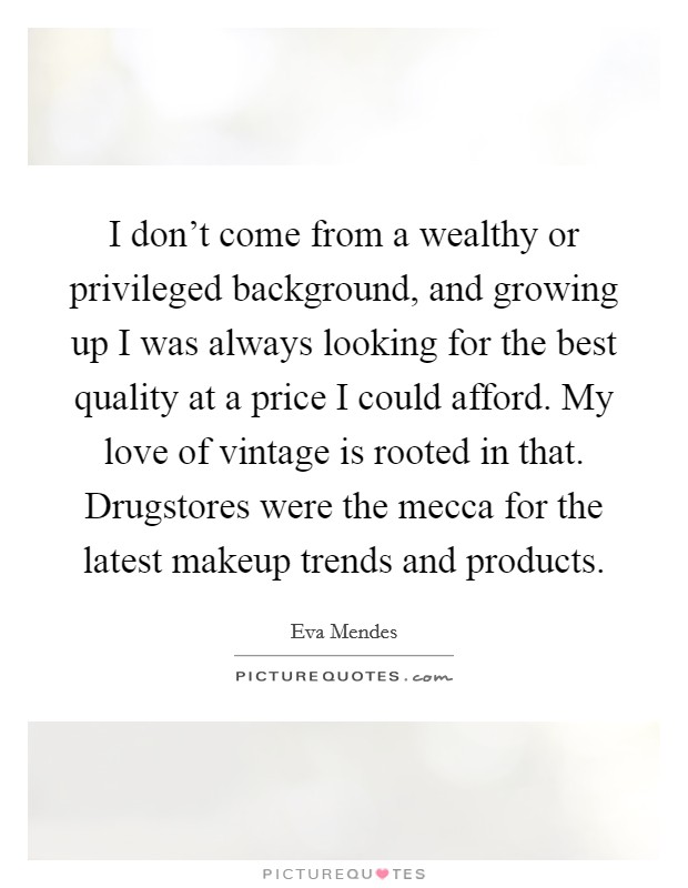 I don't come from a wealthy or privileged background, and growing up I was always looking for the best quality at a price I could afford. My love of vintage is rooted in that. Drugstores were the mecca for the latest makeup trends and products Picture Quote #1