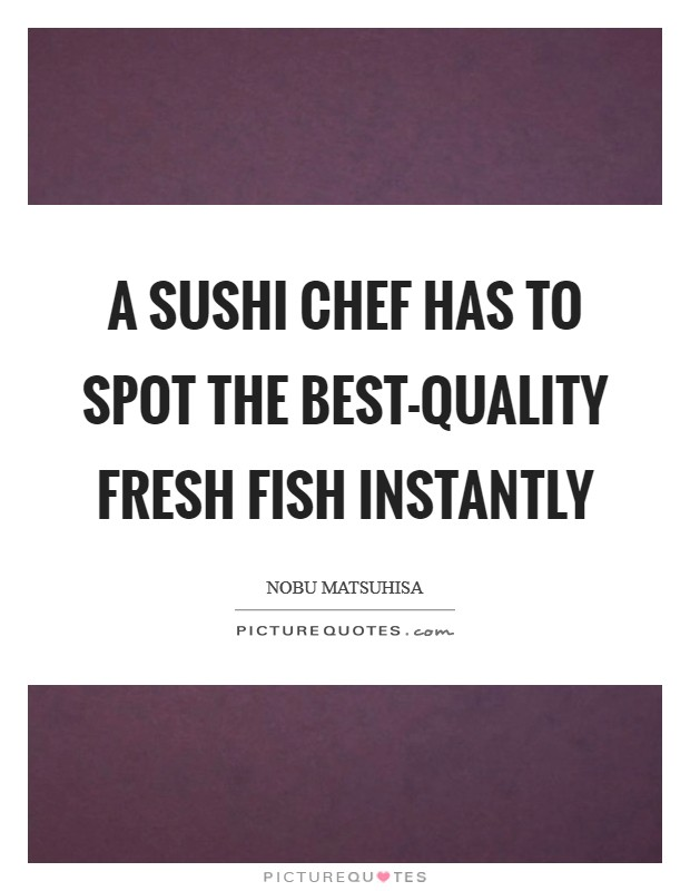 A sushi chef has to spot the best-quality fresh fish instantly Picture Quote #1